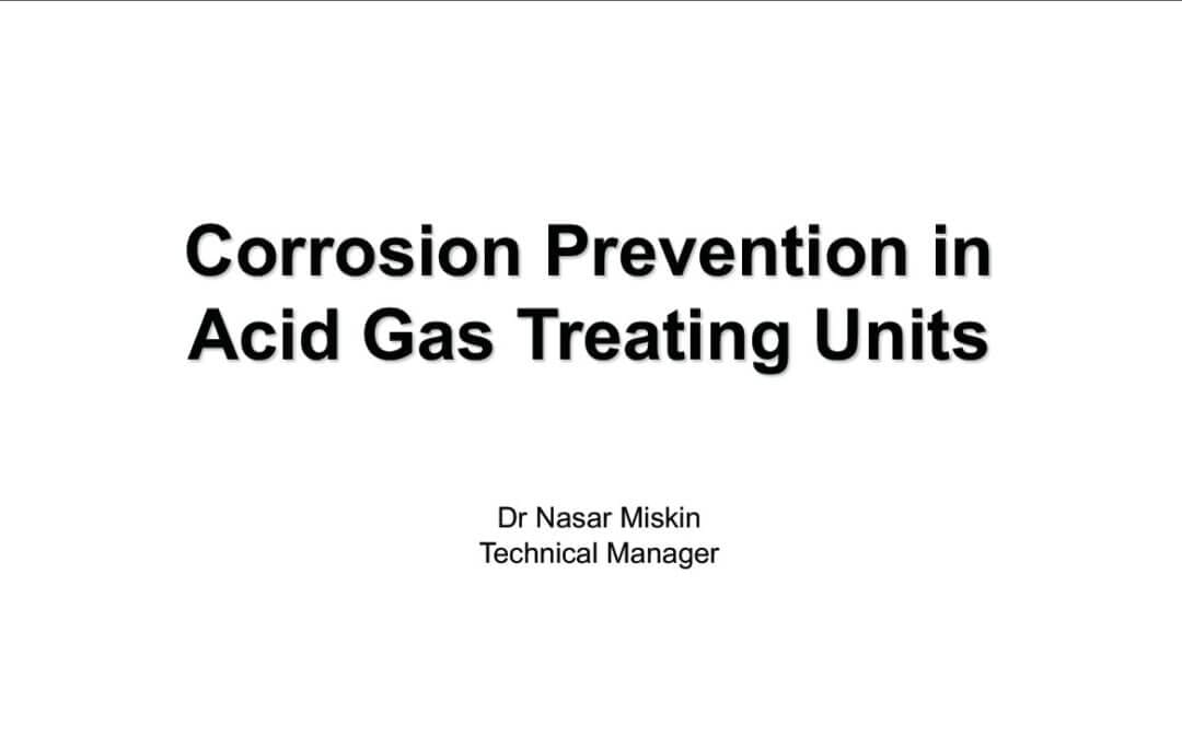 Corrosion Prevention in Acid Gas Treating Units Presentation by Dr Nasar Miskin Technical Manager